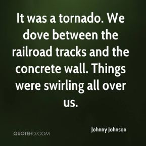 Johnny Johnson  - It was a tornado. We dove between the railroad tracks and the concrete wall. Things were swirling all over us.