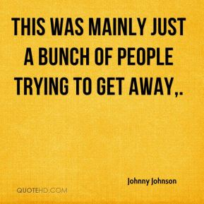 Johnny Johnson  - This was mainly just a bunch of people trying to get away.
