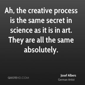 Ah, the creative process is the same secret in science as it is in art. They are all the same absolutely.