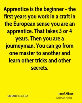 Josef Albers - Apprentice is the beginner - the first years you work in a craft in the European sense you are an apprentice. That takes 3 or 4 years. Then you are a journeyman. You can go from one master to another and learn other tricks and other secrets.
