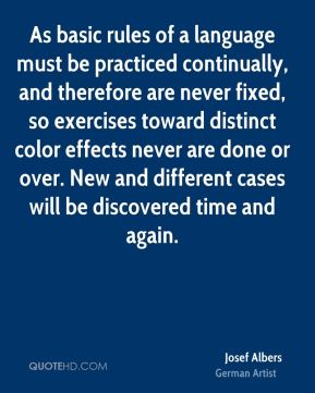 As basic rules of a language must be practiced continually, and therefore are never fixed, so exercises toward distinct color effects never are done or over. New and different cases will be discovered time and again.