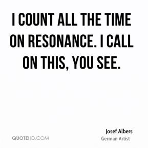 I count all the time on resonance. I call on this, you see.