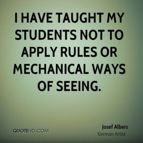 I have taught my students not to apply rules or mechanical ways of seeing.