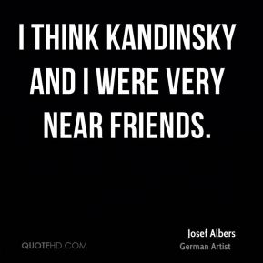 I think Kandinsky and I were very near friends.