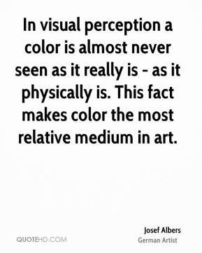 Josef Albers - In visual perception a color is almost never seen as it really is - as it physically is. This fact makes color the most relative medium in art.
