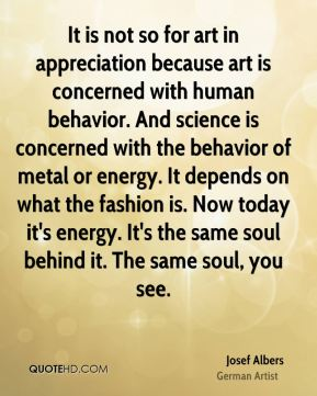 It is not so for art in appreciation because art is concerned with human behavior. And science is concerned with the behavior of metal or energy. It depends on what the fashion is. Now today it's energy. It's the same soul behind it. The same soul, you see.