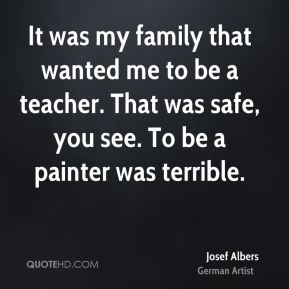 It was my family that wanted me to be a teacher. That was safe, you see. To be a painter was terrible.