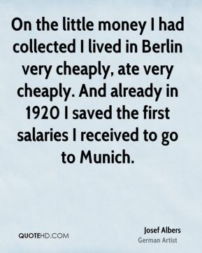Josef Albers - On the little money I had collected I lived in Berlin very cheaply, ate very cheaply. And already in 1920 I saved the first salaries I received to go to Munich.