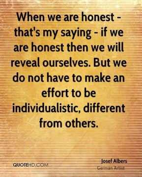 Josef Albers - When we are honest - that's my saying - if we are honest then we will reveal ourselves. But we do not have to make an effort to be individualistic, different from others.