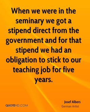 When we were in the seminary we got a stipend direct from the government and for that stipend we had an obligation to stick to our teaching job for five years.