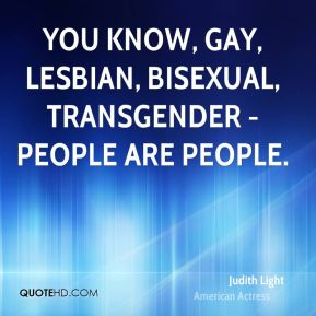 You know, gay, lesbian, bisexual, transgender - people are people.