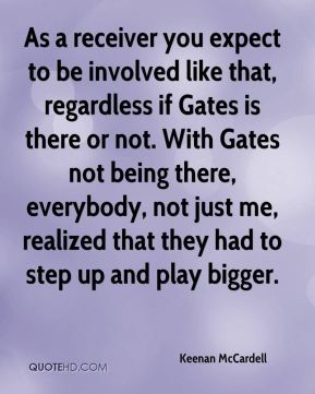 Keenan McCardell  - As a receiver you expect to be involved like that, regardless if Gates is there or not. With Gates not being there, everybody, not just me, realized that they had to step up and play bigger.