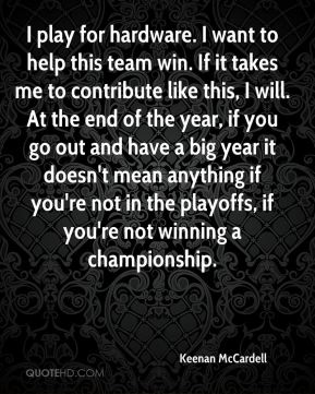 Keenan McCardell  - I play for hardware. I want to help this team win. If it takes me to contribute like this, I will. At the end of the year, if you go out and have a big year it doesn't mean anything if you're not in the playoffs, if you're not winning a championship.