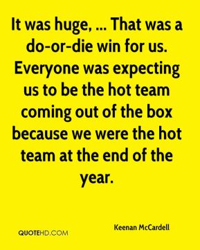Keenan McCardell  - It was huge, ... That was a do-or-die win for us. Everyone was expecting us to be the hot team coming out of the box because we were the hot team at the end of the year.