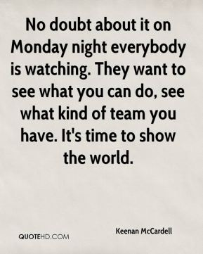 Keenan McCardell  - No doubt about it on Monday night everybody is watching. They want to see what you can do, see what kind of team you have. It's time to show the world.