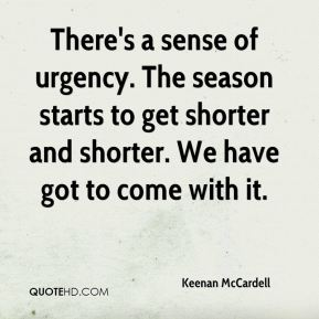 Keenan McCardell  - There's a sense of urgency. The season starts to get shorter and shorter. We have got to come with it.