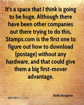 Keith Benjamin  - It's a space that I think is going to be huge. Although there have been other companies out there trying to do this, Stamps.com is the first one to figure out how to download (postage) without any hardware, and that could give them a big first-mover advantage.