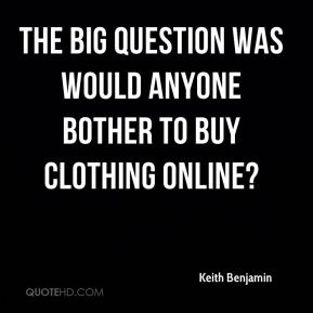 Keith Benjamin  - The big question was would anyone bother to buy clothing online?