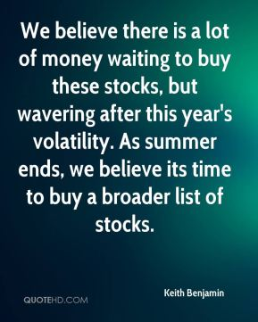 Keith Benjamin  - We believe there is a lot of money waiting to buy these stocks, but wavering after this year's volatility. As summer ends, we believe its time to buy a broader list of stocks.