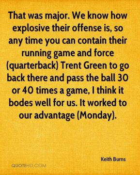 Keith Burns  - That was major. We know how explosive their offense is, so any time you can contain their running game and force (quarterback) Trent Green to go back there and pass the ball 30 or 40 times a game, I think it bodes well for us. It worked to our advantage (Monday).
