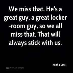 We miss that. He's a great guy, a great locker-room guy, so we all miss that. That will always stick with us.