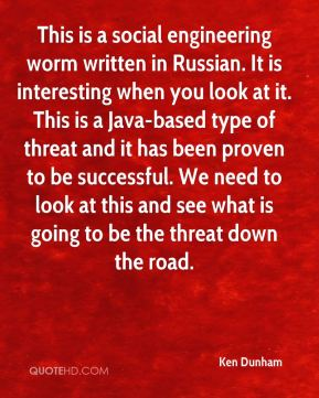 Ken Dunham  - This is a social engineering worm written in Russian. It is interesting when you look at it. This is a Java-based type of threat and it has been proven to be successful. We need to look at this and see what is going to be the threat down the road.