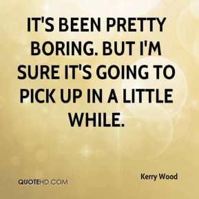 Kerry Wood  - It's been pretty boring. But I'm sure it's going to pick up in a little while.