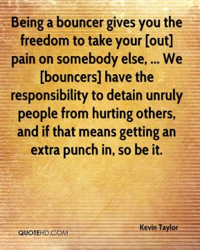 Being a bouncer gives you the freedom to take your [out] pain on somebody else, ... We [bouncers] have the responsibility to detain unruly people from hurting others, and if that means getting an extra punch in, so be it.