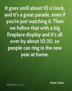 It goes until about 10 o'clock, and it's a great parade, even if you're just watching it. Then we follow that with a big fireplace display and it's all over by about 10:30, so people can ring in the new year at home.