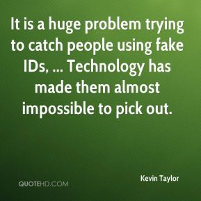 Kevin Taylor  - It is a huge problem trying to catch people using fake IDs, ... Technology has made them almost impossible to pick out.