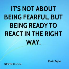 It's not about being fearful, but being ready to react in the right way.