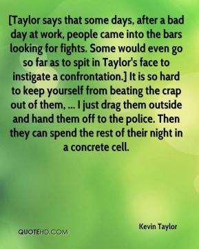 Kevin Taylor  - [Taylor says that some days, after a bad day at work, people came into the bars looking for fights. Some would even go so far as to spit in Taylor's face to instigate a confrontation.] It is so hard to keep yourself from beating the crap out of them, ... I just drag them outside and hand them off to the police. Then they can spend the rest of their night in a concrete cell.