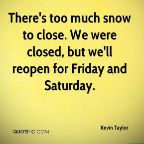 There's too much snow to close. We were closed, but we'll reopen for Friday and Saturday.