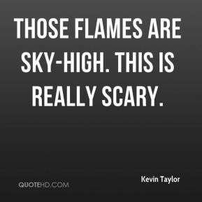 Kevin Taylor  - Those flames are sky-high. This is really scary.