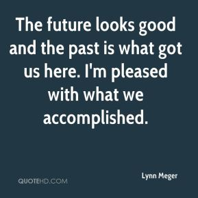 Lynn Meger  - The future looks good and the past is what got us here. I'm pleased with what we accomplished.