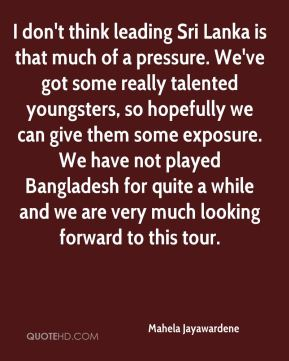 Mahela Jayawardene  - I don't think leading Sri Lanka is that much of a pressure. We've got some really talented youngsters, so hopefully we can give them some exposure. We have not played Bangladesh for quite a while and we are very much looking forward to this tour.