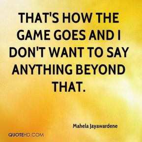 Mahela Jayawardene  - That's how the game goes and I don't want to say anything beyond that.