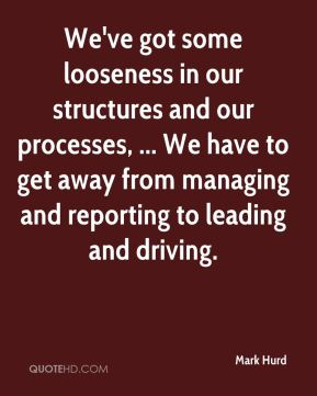 Mark Hurd  - We've got some looseness in our structures and our processes, ... We have to get away from managing and reporting to leading and driving.