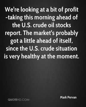 Mark Pervan  - We're looking at a bit of profit-taking this morning ahead of the U.S. crude oil stocks report. The market's probably got a little ahead of itself, since the U.S. crude situation is very healthy at the moment.