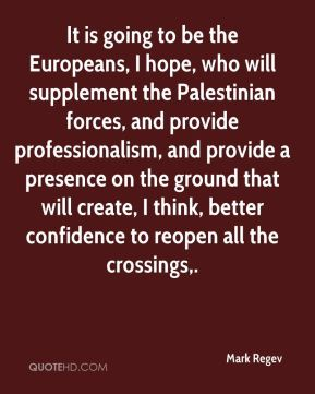 It is going to be the Europeans, I hope, who will supplement the Palestinian forces, and provide professionalism, and provide a presence on the ground that will create, I think, better confidence to reopen all the crossings.