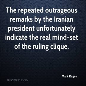 Mark Regev  - The repeated outrageous remarks by the Iranian president unfortunately indicate the real mind-set of the ruling clique.