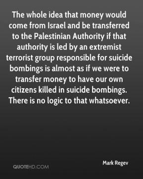 The whole idea that money would come from Israel and be transferred to the Palestinian Authority if that authority is led by an extremist terrorist group responsible for suicide bombings is almost as if we were to transfer money to have our own citizens killed in suicide bombings. There is no logic to that whatsoever.