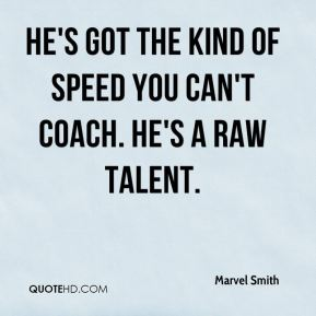 Marvel Smith  - He's got the kind of speed you can't coach. He's a raw talent, basically, but he's so fast and he's just all over the place.