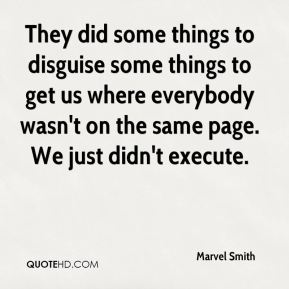 Marvel Smith  - They did some things to disguise some things to get us where everybody wasn't on the same page. We just didn't execute.