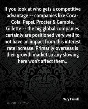 Mary Farrell  - If you look at who gets a competitive advantage -- companies like Coca-Cola, Pepsi, Procter & Gamble, Gillette -- the big global companies certainly are positioned very well to not have an impact from this interest rate increase. Primarily overseas is their growth market so any slowing here won't affect them.