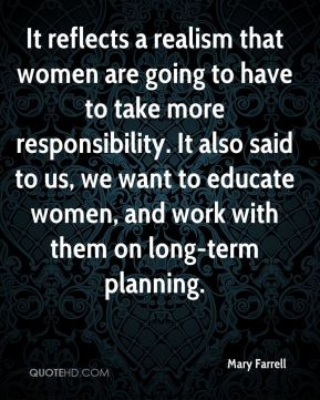 Mary Farrell  - It reflects a realism that women are going to have to take more responsibility. It also said to us, we want to educate women, and work with them on long-term planning.