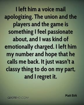 I left him a voice mail apologizing. The union and the players and the game is something I feel passionate about, and I was kind of emotionally charged. I left him my number and hope that he calls me back. It just wasn't a classy thing to do on my part, and I regret it.
