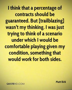 Matt Birk  - I think that a percentage of contracts should be guaranteed. But [trailblazing] wasn't my thinking. I was just trying to think of a scenario under which I would be comfortable playing given my condition, something that would work for both sides.