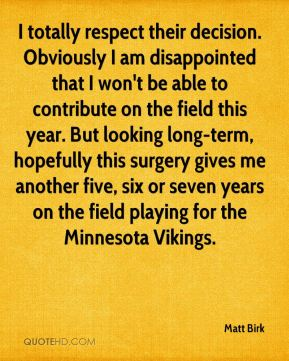 I totally respect their decision. Obviously I am disappointed that I won't be able to contribute on the field this year. But looking long-term, hopefully this surgery gives me another five, six or seven years on the field playing for the Minnesota Vikings.