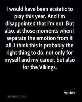 I would have been ecstatic to play this year. And I'm disappointed that I'm not. But also, at those moments when I separate the emotion from it all, I think this is probably the right thing to do, not only for myself and my career, but also for the Vikings.